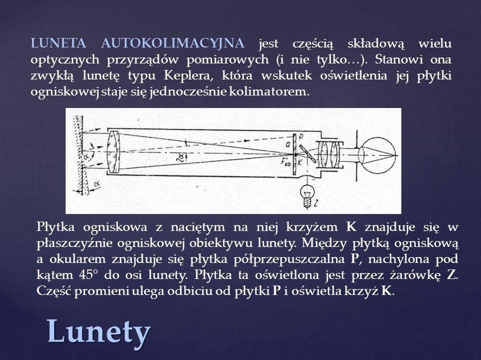 LUNETA AUTOKOLIMACYJNA jest częścią składową wielu optycznych przyrządów pomiarowych (i nie tylko…). Stanowi ona zwykłą lunetę typu Keplera, która wskutek oświetlenia jej płytki ogniskowej staje się jednocześnie kolimatorem.