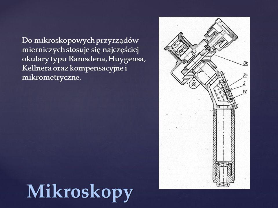 Do mikroskopowych przyrządów mierniczych stosuje się najczęściej okulary typu Ramsdena, Huygensa, Kellnera oraz kompensacyjne i mikrometryczne.