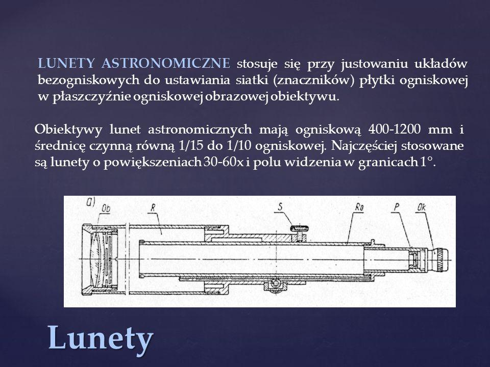LUNETY ASTRONOMICZNE stosuje się przy justowaniu układów bezogniskowych do ustawiania siatki (znaczników) płytki ogniskowej w płaszczyźnie ogniskowej obrazowej obiektywu.