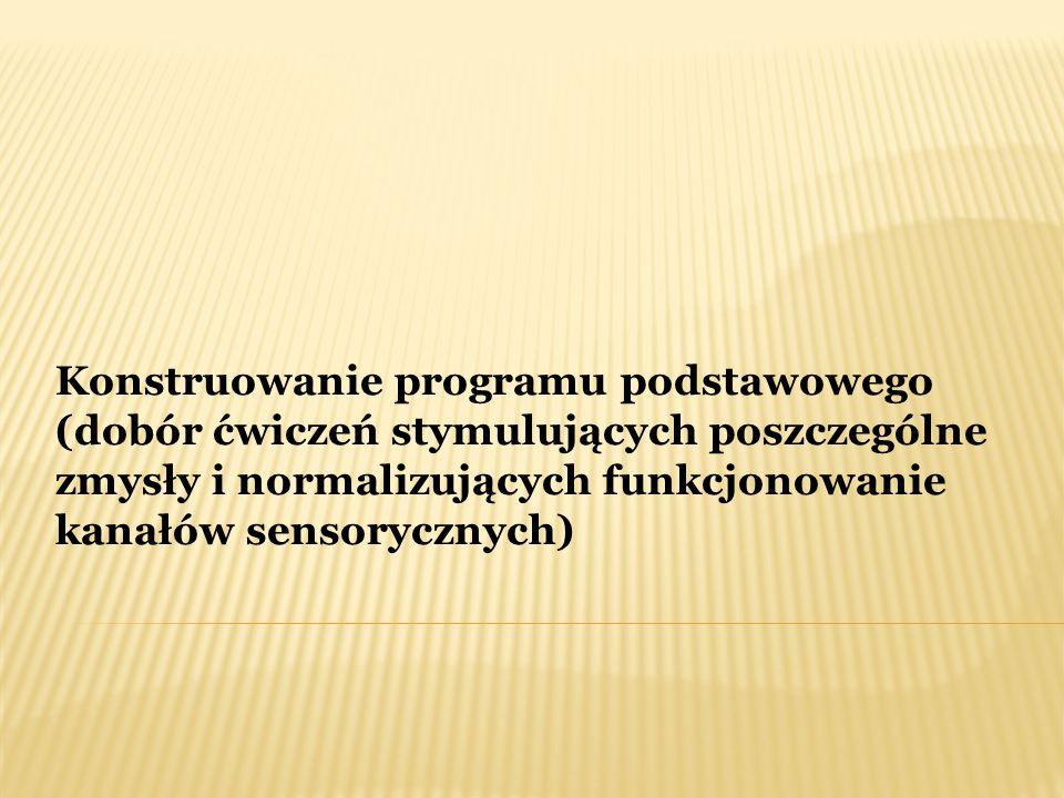 Konstruowanie programu podstawowego (dobór ćwiczeń stymulujących poszczególne zmysły i normalizujących funkcjonowanie kanałów sensorycznych)