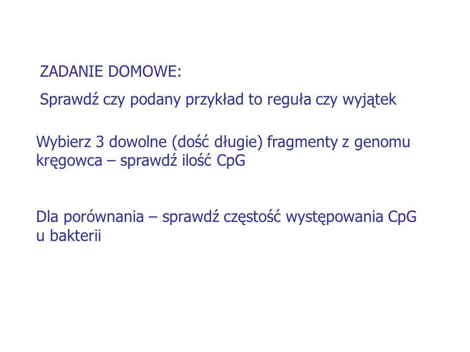 ZADANIE DOMOWE: Sprawdź czy podany przykład to reguła czy wyjątek. Wybierz 3 dowolne (dość długie) fragmenty z genomu kręgowca – sprawdź ilość CpG.