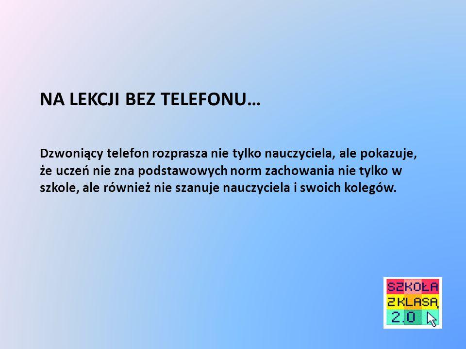 NA LEKCJI BEZ TELEFONU… Dzwoniący telefon rozprasza nie tylko nauczyciela, ale pokazuje, że uczeń nie zna podstawowych norm zachowania nie tylko w szkole, ale również nie szanuje nauczyciela i swoich kolegów.