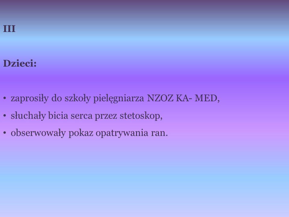 III Dzieci: zaprosiły do szkoły pielęgniarza NZOZ KA- MED, słuchały bicia serca przez stetoskop, obserwowały pokaz opatrywania ran.