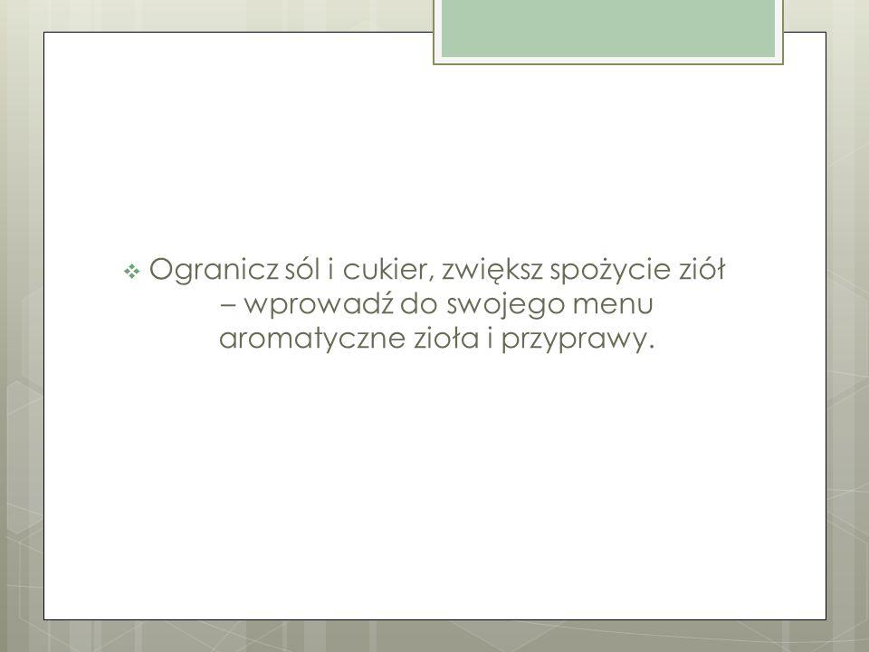 Ogranicz sól i cukier, zwiększ spożycie ziół – wprowadź do swojego menu aromatyczne zioła i przyprawy.