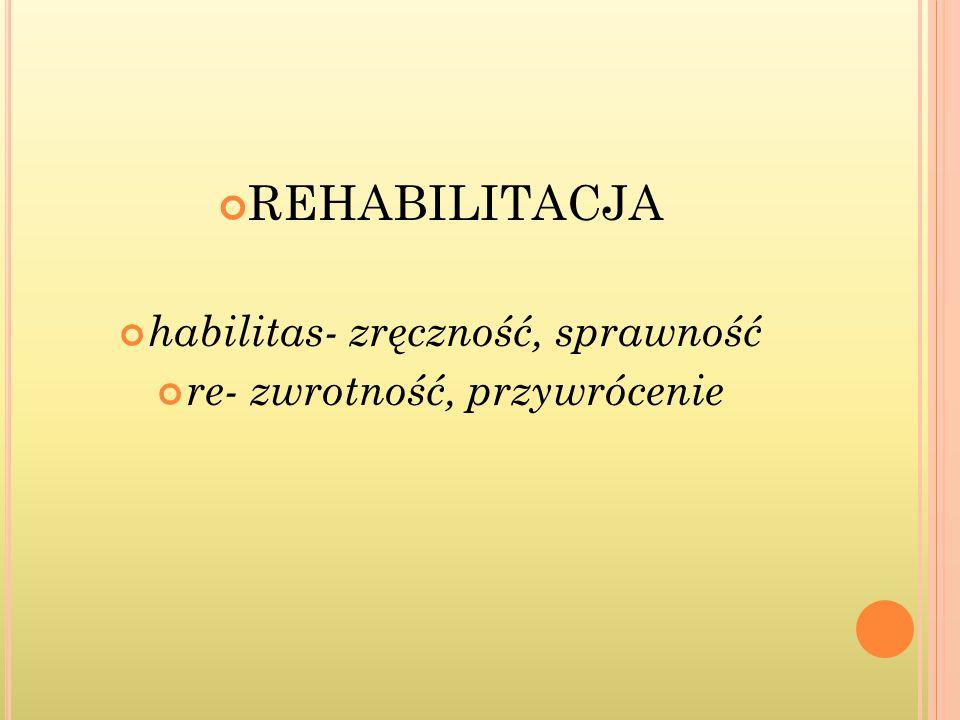 REHABILITACJA habilitas- zręczność, sprawność
