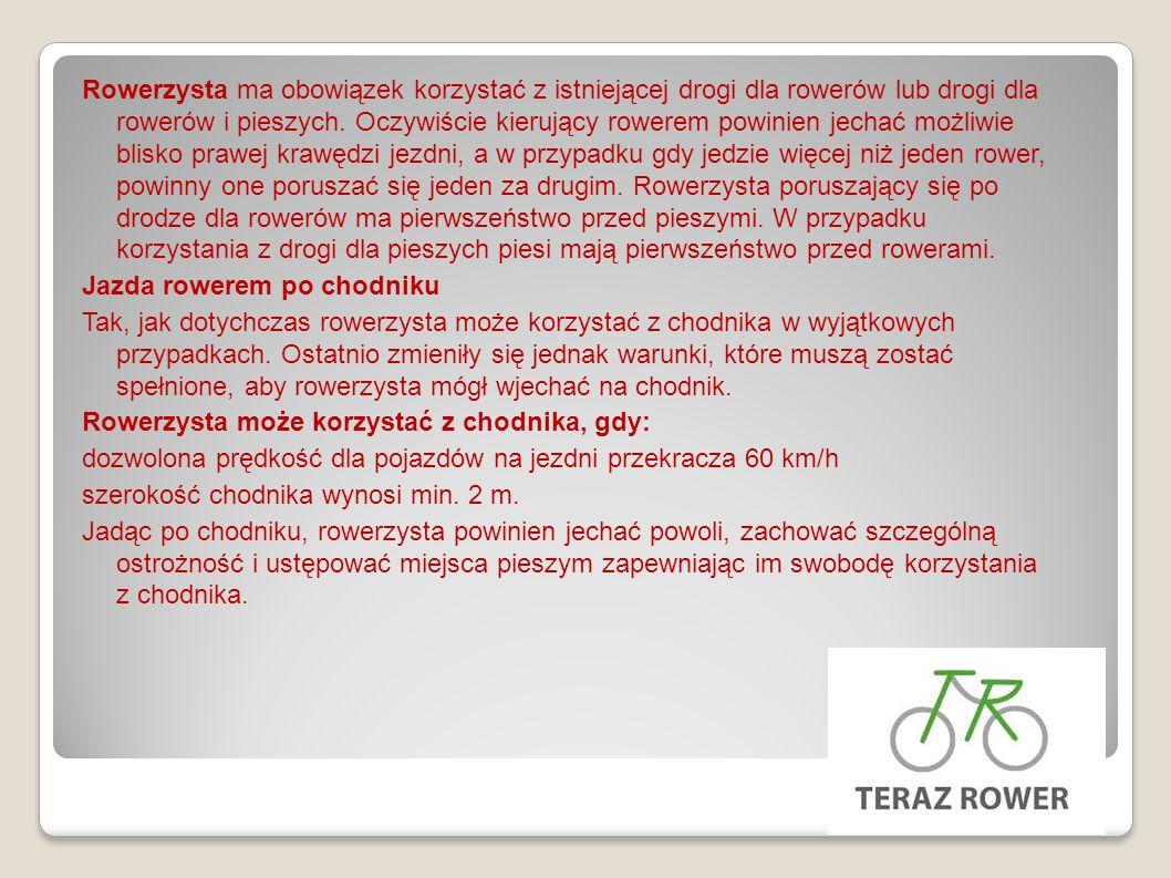 Rowerzysta ma obowiązek korzystać z istniejącej drogi dla rowerów lub drogi dla rowerów i pieszych. Oczywiście kierujący rowerem powinien jechać możliwie blisko prawej krawędzi jezdni, a w przypadku gdy jedzie więcej niż jeden rower, powinny one poruszać się jeden za drugim. Rowerzysta poruszający się po drodze dla rowerów ma pierwszeństwo przed pieszymi. W przypadku korzystania z drogi dla pieszych piesi mają pierwszeństwo przed rowerami.