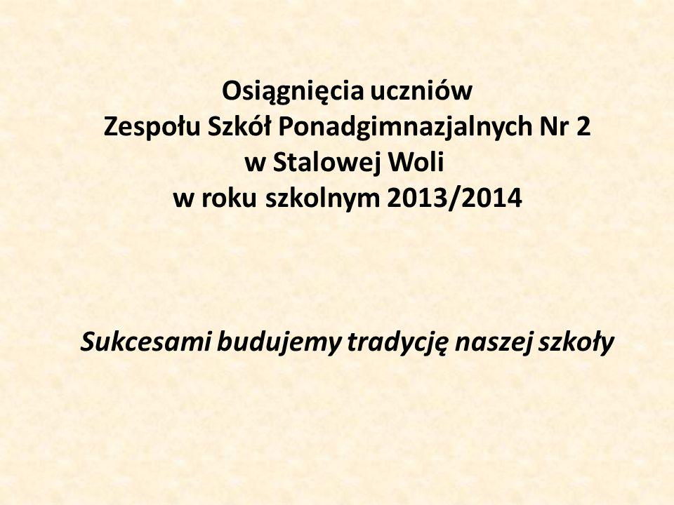 Osiągnięcia uczniów Zespołu Szkół Ponadgimnazjalnych Nr 2 w Stalowej Woli w roku szkolnym 2013/2014 Sukcesami budujemy tradycję naszej szkoły