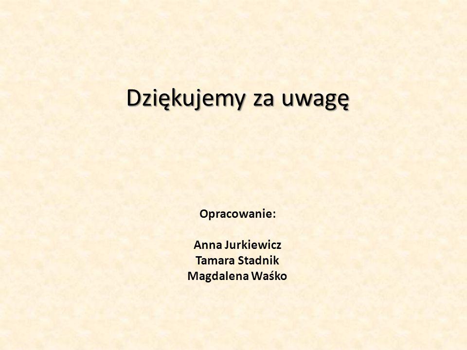 Dziękujemy za uwagę Opracowanie: Anna Jurkiewicz Tamara Stadnik Magdalena Waśko