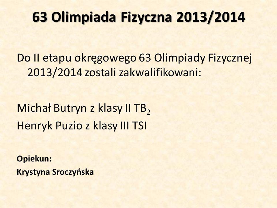 63 Olimpiada Fizyczna 2013/2014 Do II etapu okręgowego 63 Olimpiady Fizycznej 2013/2014 zostali zakwalifikowani: