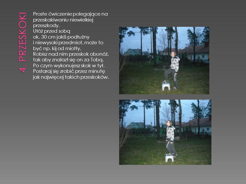 4. PRZESKOKI Proste ćwiczenie polegające na przeskakiwaniu niewielkiej przeszkody. Ułóż przed sobą ok. 30 cm jakiś podłużny.