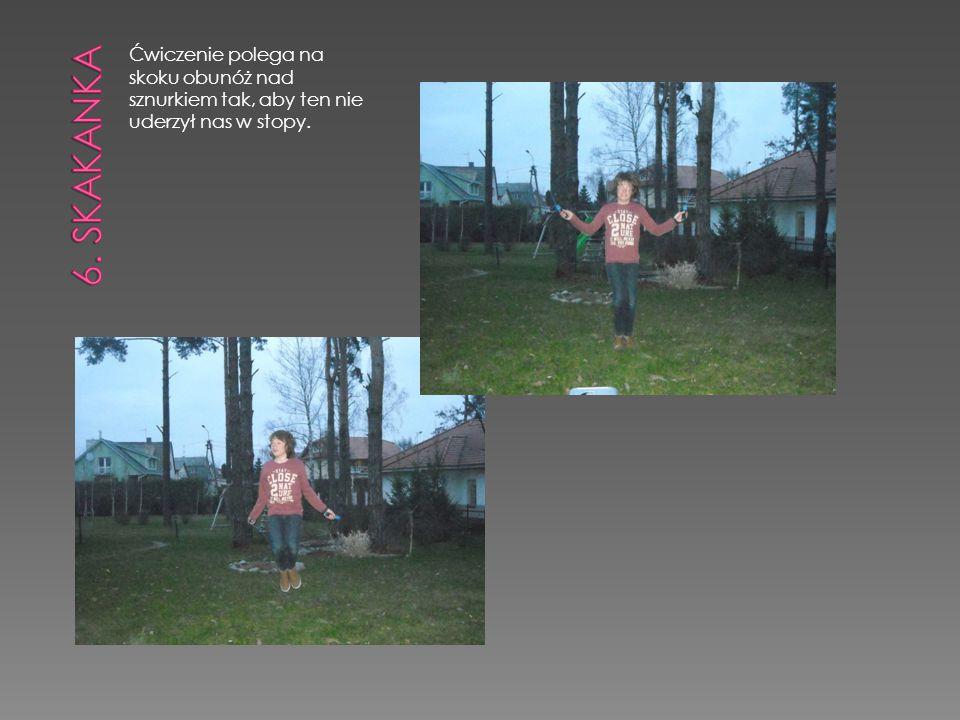 6. skakanka Ćwiczenie polega na skoku obunóż nad sznurkiem tak, aby ten nie uderzył nas w stopy.