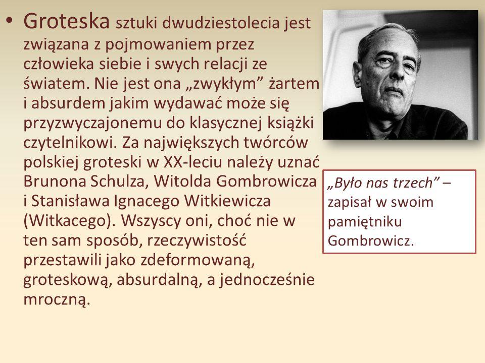 """Groteska sztuki dwudziestolecia jest związana z pojmowaniem przez człowieka siebie i swych relacji ze światem. Nie jest ona """"zwykłym żartem i absurdem jakim wydawać może się przyzwyczajonemu do klasycznej książki czytelnikowi. Za największych twórców polskiej groteski w XX-leciu należy uznać Brunona Schulza, Witolda Gombrowicza i Stanisława Ignacego Witkiewicza (Witkacego). Wszyscy oni, choć nie w ten sam sposób, rzeczywistość przestawili jako zdeformowaną, groteskową, absurdalną, a jednocześnie mroczną."""