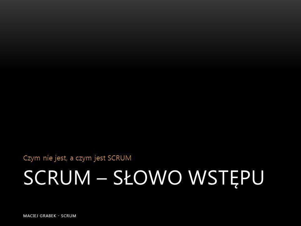 SCRUM – słowo wstępu Czym nie jest, a czym jest SCRUM