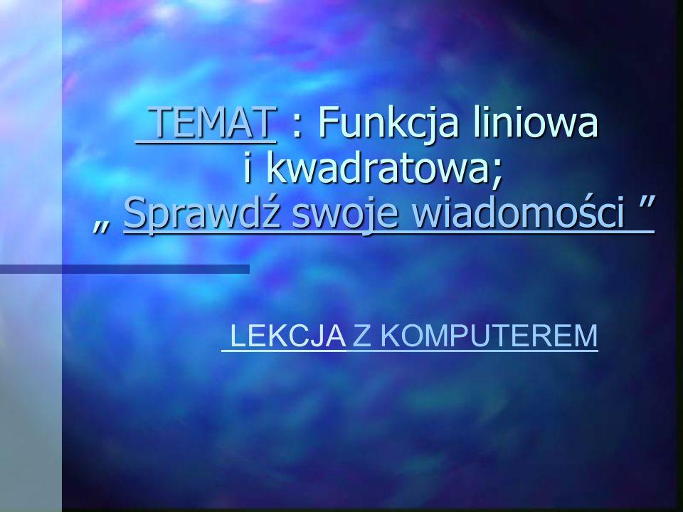 """TEMAT : Funkcja liniowa i kwadratowa; """" Sprawdź swoje wiadomości"""
