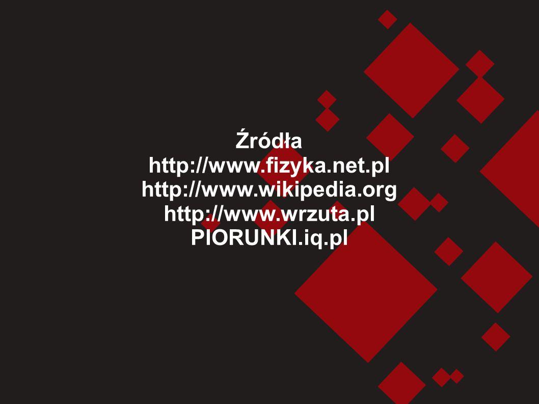 Źródła http://www.fizyka.net.pl http://www.wikipedia.org http://www.wrzuta.pl PIORUNKI.iq.pl