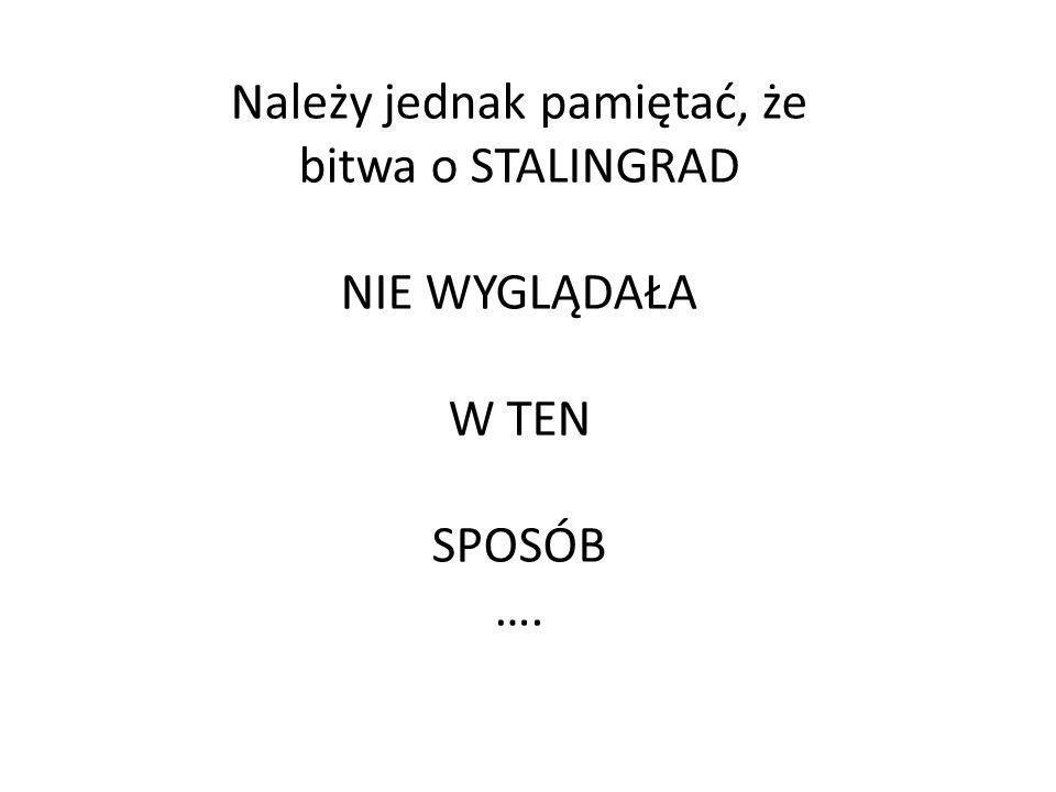 Należy jednak pamiętać, że bitwa o STALINGRAD