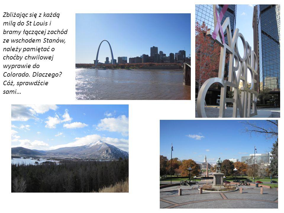 Zbliżając się z każdą milą do St Louis i bramy łączącej zachód ze wschodem Stanów, należy pamiętać o choćby chwilowej wyprawie do Colorado.
