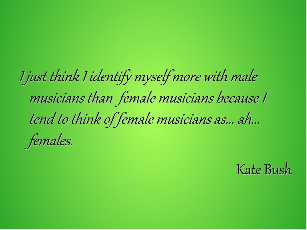 I just think I identify myself more with male musicians than female musicians because I tend to think of female musicians as... ah... females.