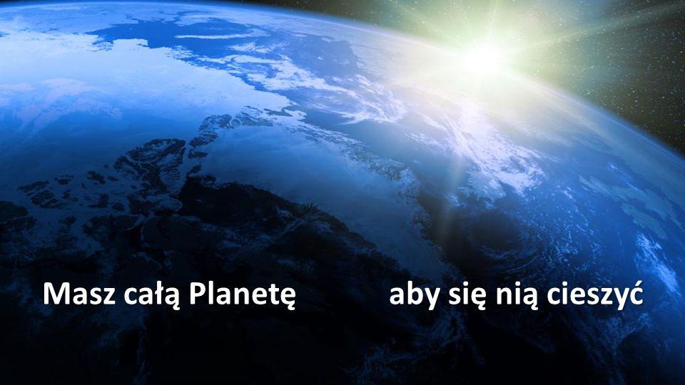 Masz całą Planetę aby się nią cieszyć