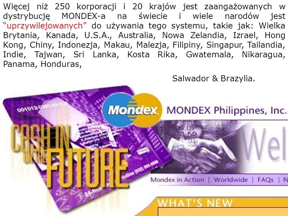 Więcej niż 250 korporacji i 20 krajów jest zaangażowanych w dystrybucję MONDEX-a na świecie i wiele narodów jest uprzywilejowanych do używania tego systemu, takie jak: Wielka Brytania, Kanada, U.S.A., Australia, Nowa Zelandia, Izrael, Hong Kong, Chiny, Indonezja, Makau, Malezja, Filipiny, Singapur, Tailandia, Indie, Tajwan, Sri Lanka, Kosta Rika, Gwatemala, Nikaragua, Panama, Honduras,