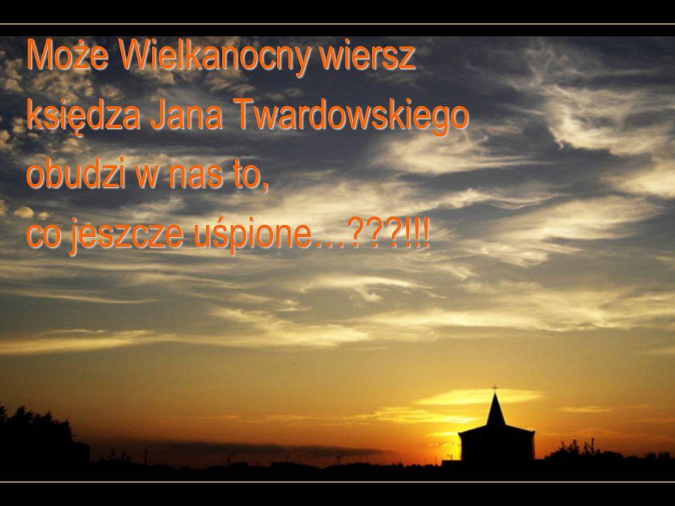 Może Wielkanocny wiersz księdza Jana Twardowskiego obudzi w nas to, co jeszcze uśpione… !!!