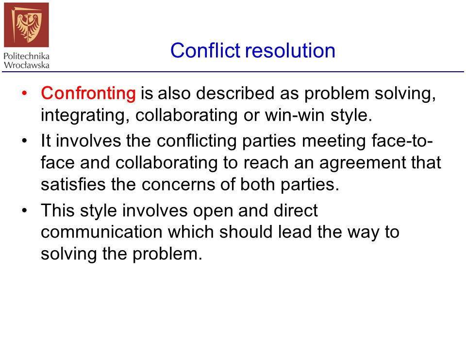 Conflict resolution Confronting is also described as problem solving, integrating, collaborating or win-win style.