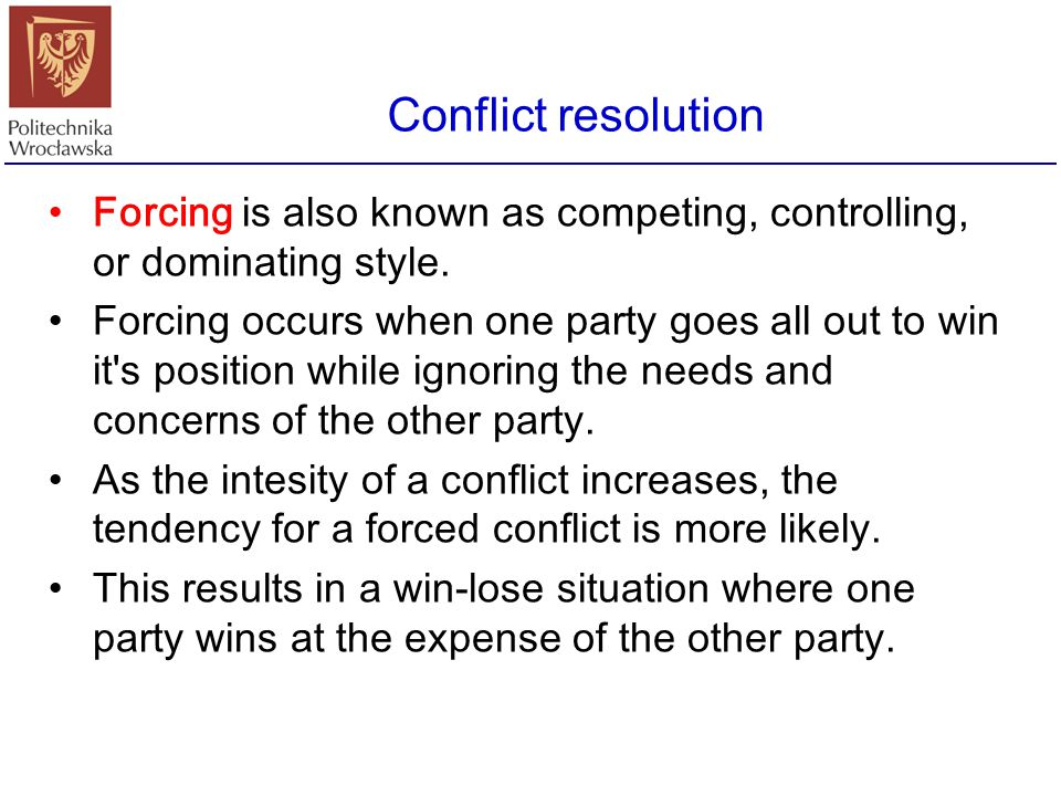 Conflict resolution Forcing is also known as competing, controlling, or dominating style.