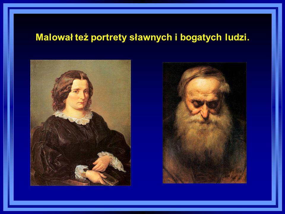 Malował też portrety sławnych i bogatych ludzi.