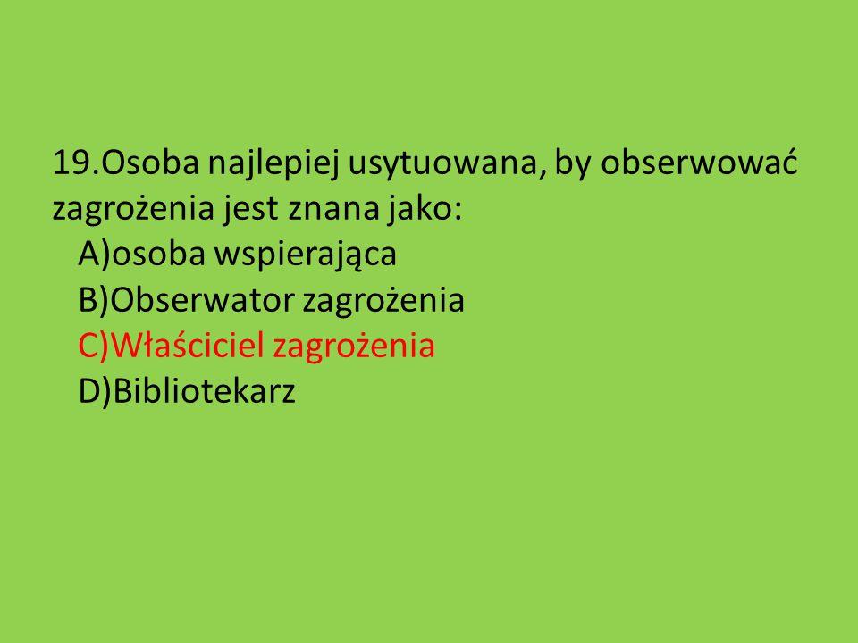 19.Osoba najlepiej usytuowana, by obserwować zagrożenia jest znana jako: A)osoba wspierająca B)Obserwator zagrożenia C)Właściciel zagrożenia D)Bibliotekarz