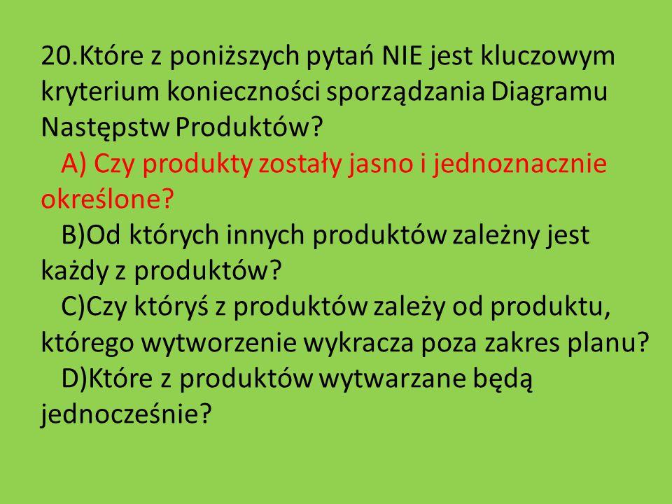 20.Które z poniższych pytań NIE jest kluczowym kryterium konieczności sporządzania Diagramu Następstw Produktów.