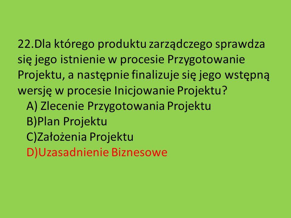 22.Dla którego produktu zarządczego sprawdza się jego istnienie w procesie Przygotowanie Projektu, a następnie finalizuje się jego wstępną wersję w procesie Inicjowanie Projektu.