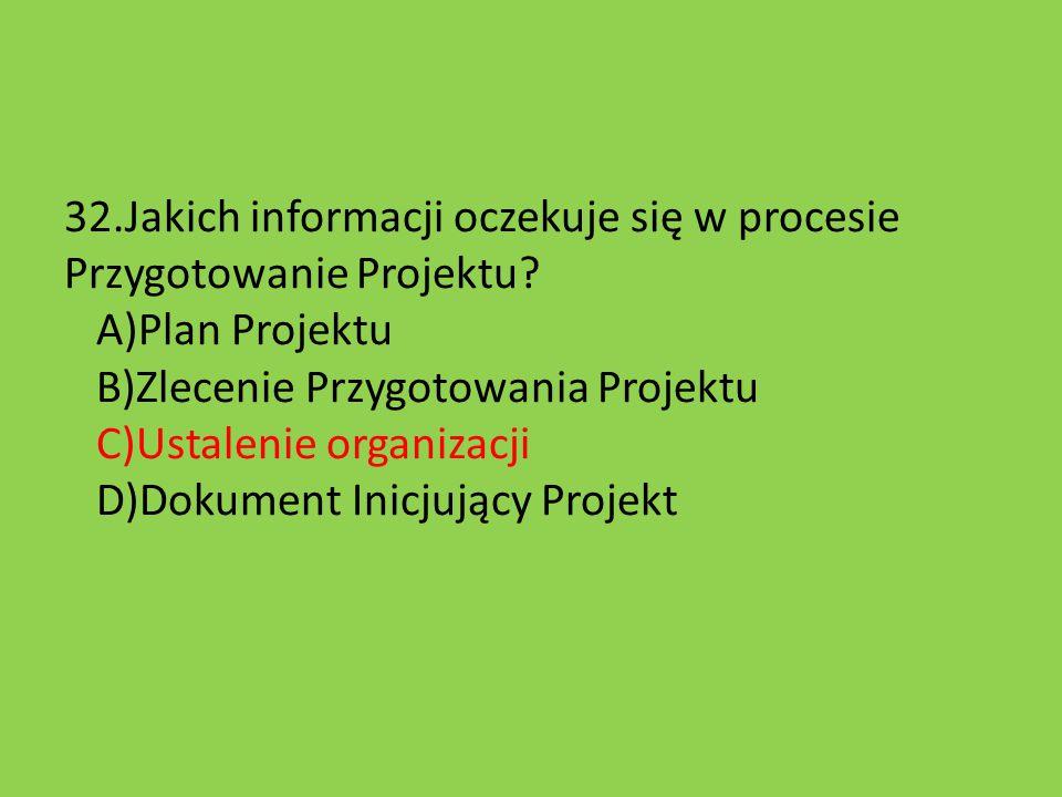 32. Jakich informacji oczekuje się w procesie Przygotowanie Projektu