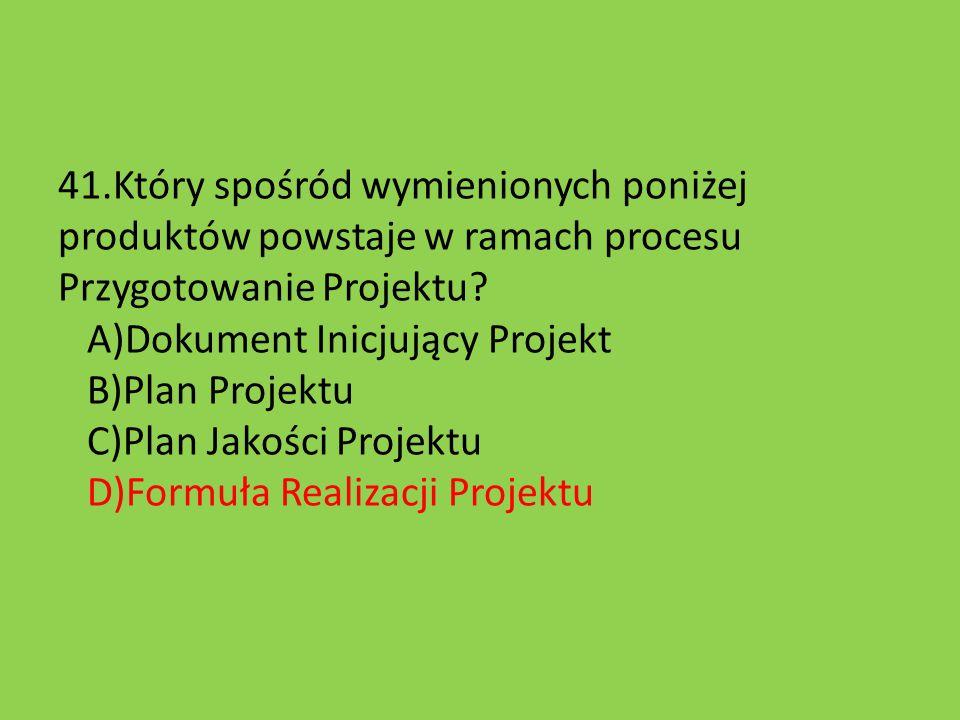 41.Który spośród wymienionych poniżej produktów powstaje w ramach procesu Przygotowanie Projektu.