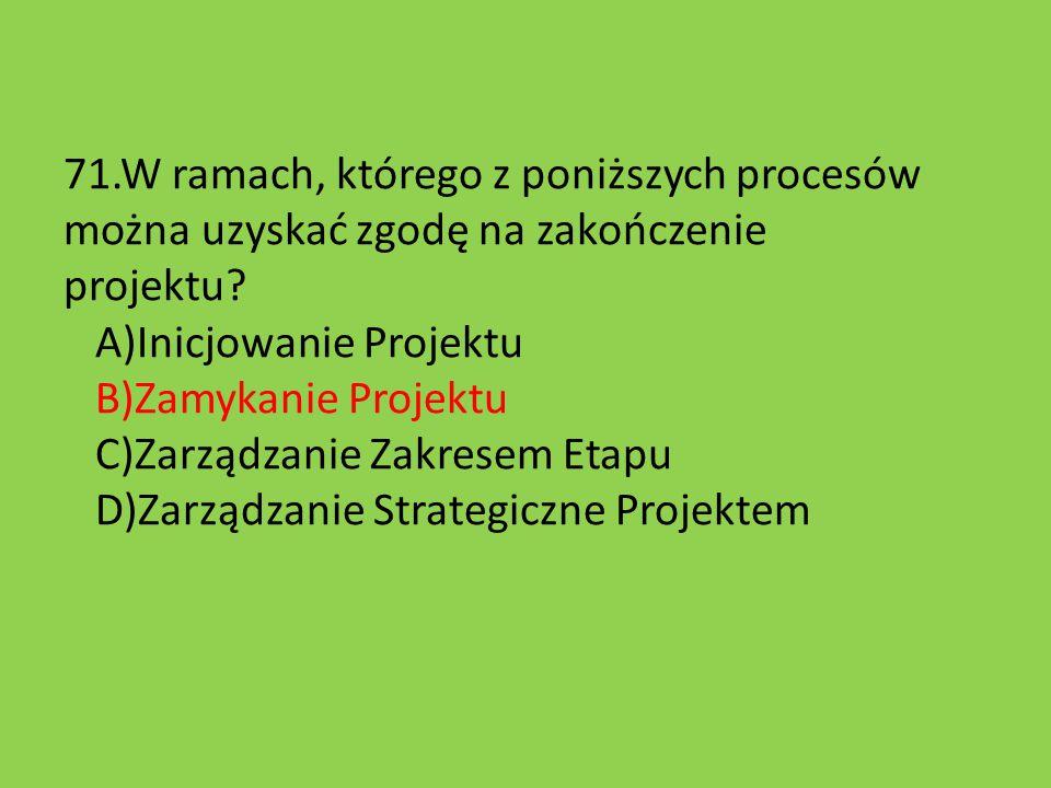 71.W ramach, którego z poniższych procesów można uzyskać zgodę na zakończenie projektu.