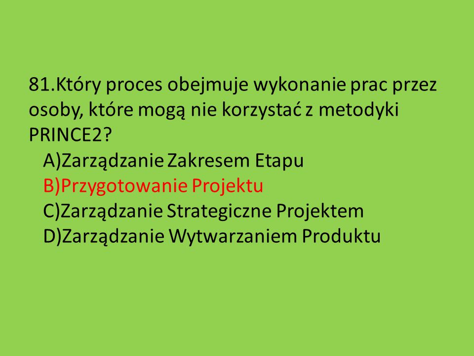 81.Który proces obejmuje wykonanie prac przez osoby, które mogą nie korzystać z metodyki PRINCE2.