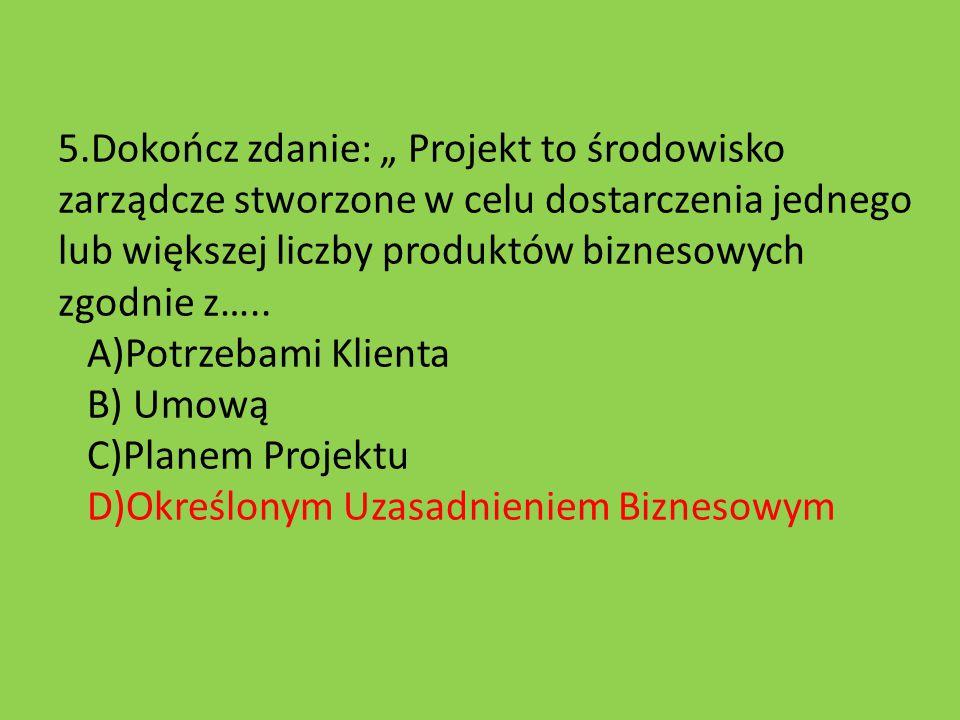 """5.Dokończ zdanie: """" Projekt to środowisko zarządcze stworzone w celu dostarczenia jednego lub większej liczby produktów biznesowych zgodnie z….."""