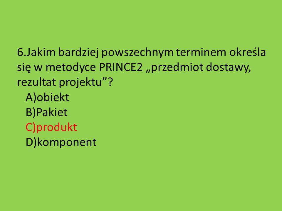 """6.Jakim bardziej powszechnym terminem określa się w metodyce PRINCE2 """"przedmiot dostawy, rezultat projektu ."""