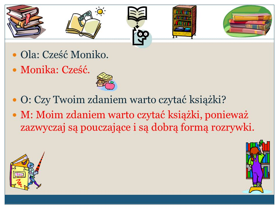 Ola: Cześć Moniko. Monika: Cześć. O: Czy Twoim zdaniem warto czytać książki