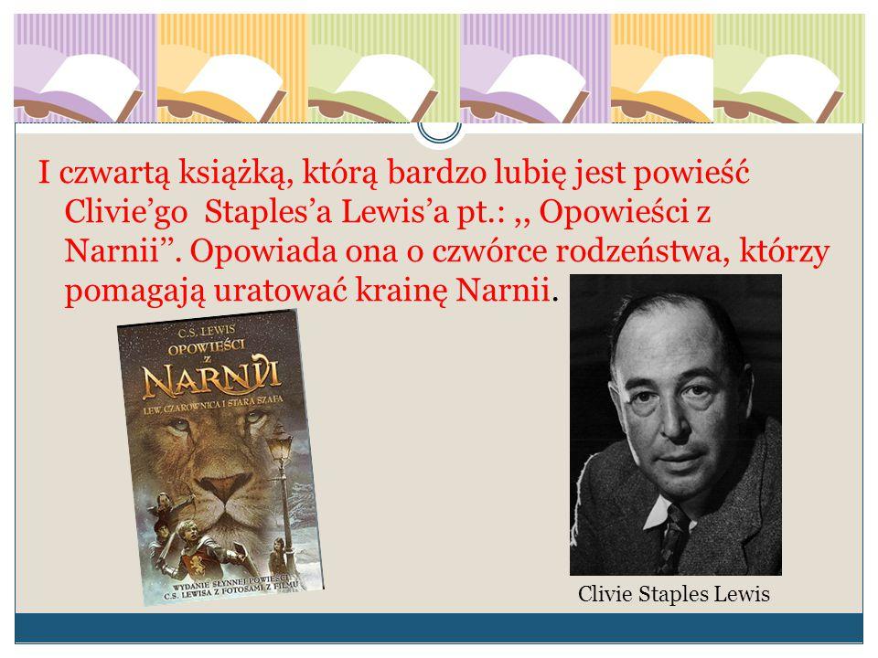 I czwartą książką, którą bardzo lubię jest powieść Clivie'go Staples'a Lewis'a pt.: ,, Opowieści z Narnii''. Opowiada ona o czwórce rodzeństwa, którzy pomagają uratować krainę Narnii.