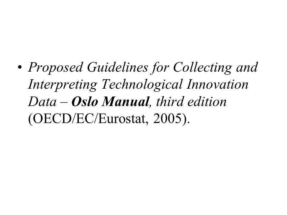 Proposed Guidelines for Collecting and Interpreting Technological Innovation Data – Oslo Manual, third edition (OECD/EC/Eurostat, 2005).