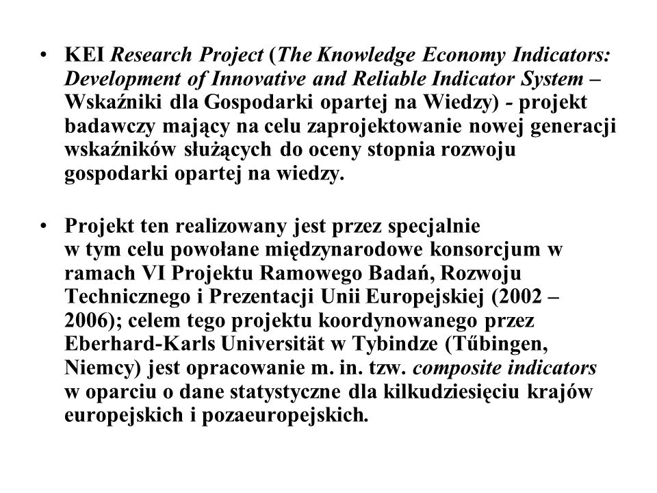 KEI Research Project (The Knowledge Economy Indicators: Development of Innovative and Reliable Indicator System – Wskaźniki dla Gospodarki opartej na Wiedzy) - projekt badawczy mający na celu zaprojektowanie nowej generacji wskaźników służących do oceny stopnia rozwoju gospodarki opartej na wiedzy.