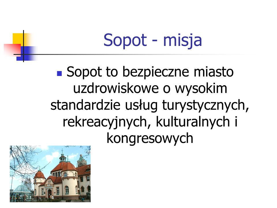 Sopot - misja Sopot to bezpieczne miasto uzdrowiskowe o wysokim standardzie usług turystycznych, rekreacyjnych, kulturalnych i kongresowych.
