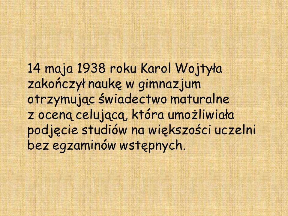 14 maja 1938 roku Karol Wojtyła zakończył naukę w gimnazjum otrzymując świadectwo maturalne z oceną celującą, która umożliwiała podjęcie studiów na większości uczelni bez egzaminów wstępnych.