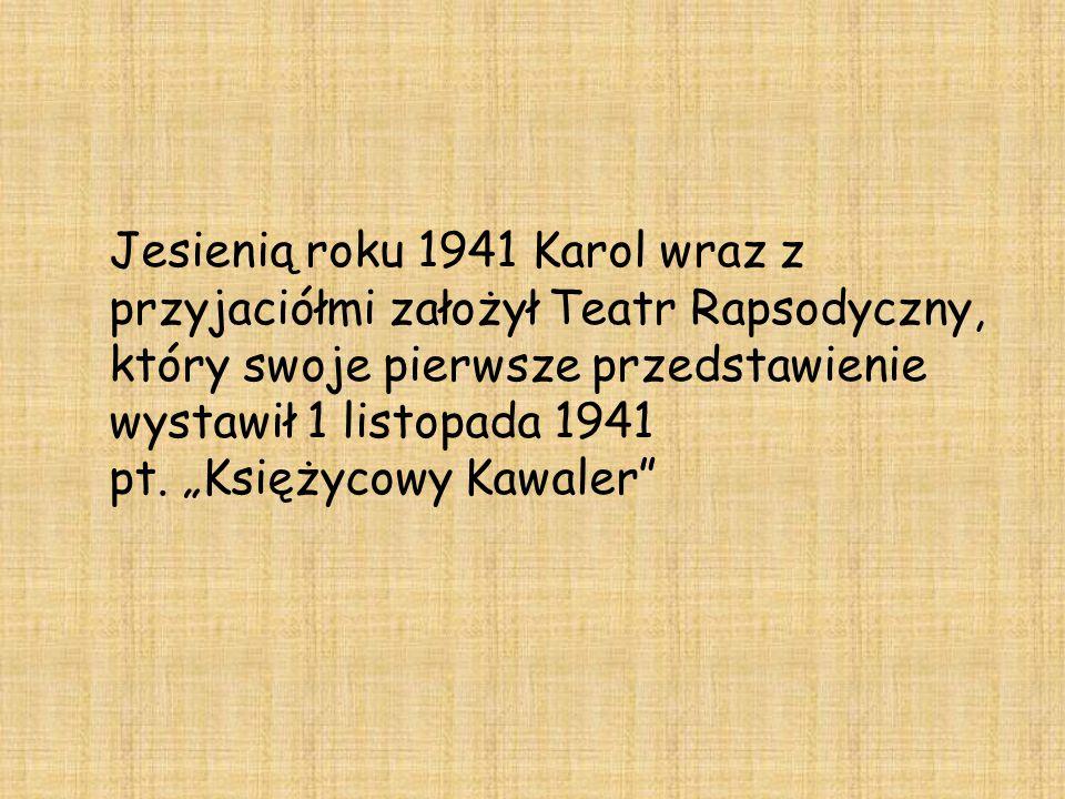 Jesienią roku 1941 Karol wraz z przyjaciółmi założył Teatr Rapsodyczny, który swoje pierwsze przedstawienie wystawił 1 listopada 1941 pt.