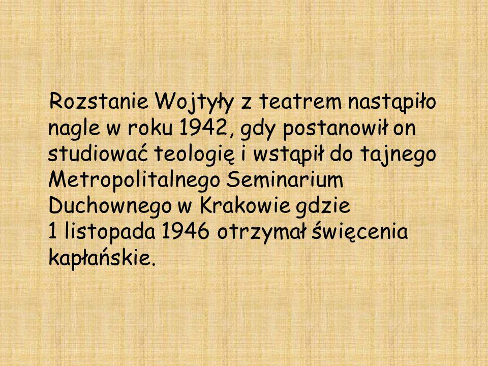 Rozstanie Wojtyły z teatrem nastąpiło nagle w roku 1942, gdy postanowił on studiować teologię i wstąpił do tajnego Metropolitalnego Seminarium Duchownego w Krakowie gdzie 1 listopada 1946 otrzymał święcenia kapłańskie.