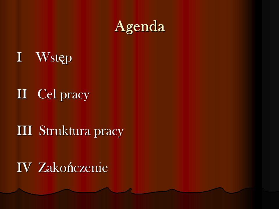 Agenda I Wstęp II Cel pracy III Struktura pracy IV Zakończenie