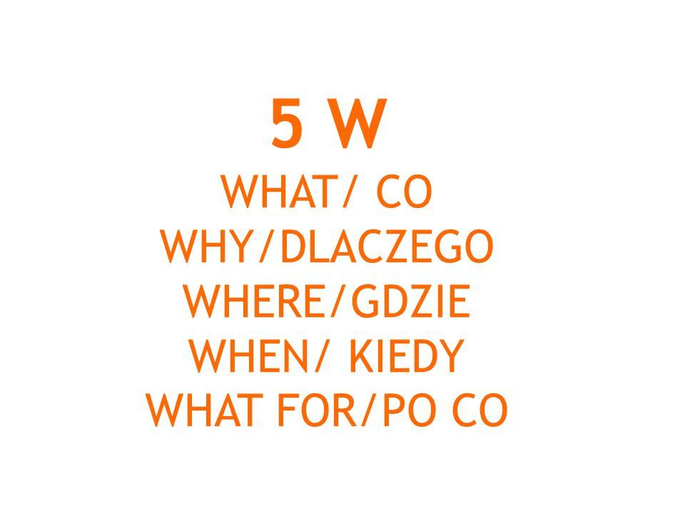 5 W WHAT/ CO WHY/DLACZEGO WHERE/GDZIE WHEN/ KIEDY WHAT FOR/PO CO