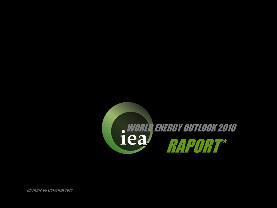 iea WORLD ENERGY OUTLOOK 2010 RAPORT* * IEA PARYŻ 09 LISTOPADA 2010