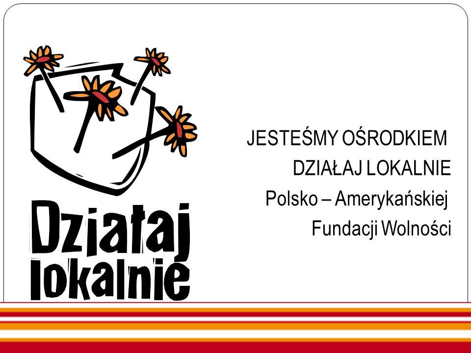 JESTEŚMY OŚRODKIEM DZIAŁAJ LOKALNIE Polsko – Amerykańskiej Fundacji Wolności