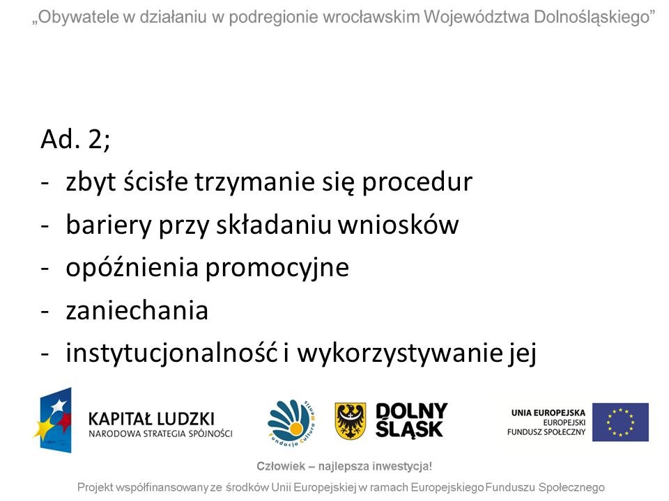 Ad. 2; zbyt ścisłe trzymanie się procedur. bariery przy składaniu wniosków. opóźnienia promocyjne.